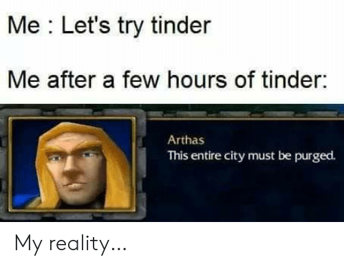Tinder, Reality, and City: Me Let's try tinder  Me after a few hours of tinder:  Arthas  This entire city must be purged. My reality…