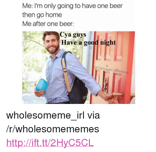 """One Beer: Me: lI'm only going to have one beer  then go home  Me after one beer:  Cya guys  Have a good night  oCabbageCatMemes <p>wholesomeme_irl via /r/wholesomememes <a href=""""http://ift.tt/2HyC5CL"""">http://ift.tt/2HyC5CL</a></p>"""