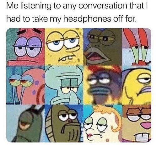 Headphones, For, and  Listening: Me listening to any conversation thatI  had to take my headphones off for.