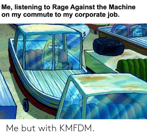 Chef: Me, listening to Rage Against the Machine  on my commute to my corporate job.  facebook.com/chetdolan  chef dolan Me but with KMFDM.