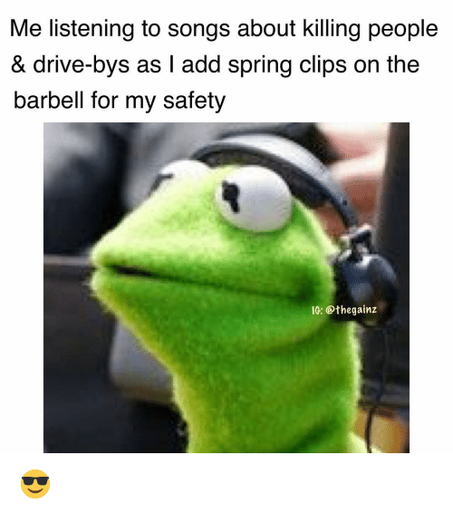 Memes, Drive, and Songs: Me listening to songs about killing people  & drive-bys as I add spring clips on the  barbell for my safety  10: @thegainz 😎