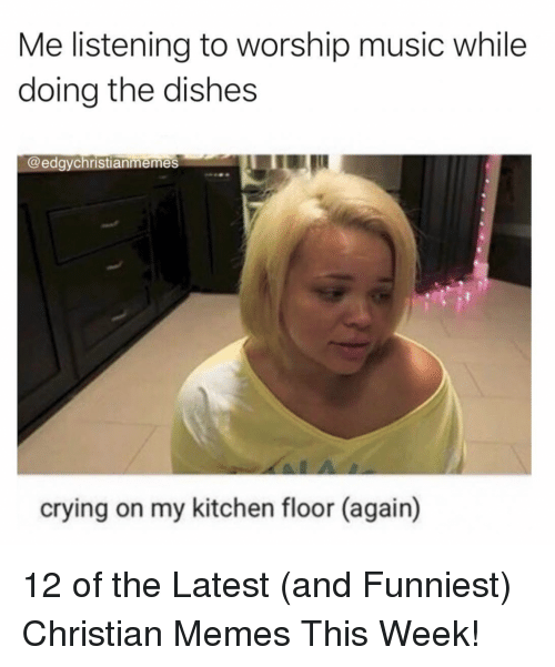 Crying, Memes, and Music: Me listening to worship music while  doing the dishes  @edgychristianmemes  crying on my kitchen floor (again) 12 of the Latest (and Funniest) Christian Memes This Week!