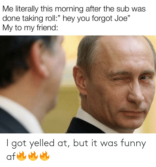 "Funny Af: Me literally this morning after the sub was  done taking roll:"" hey you forgot Joe""  My to my friend: I got yelled at, but it was funny af🔥🔥🔥"