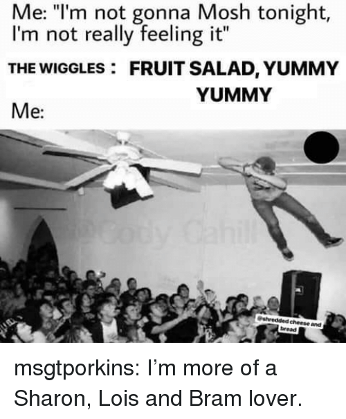 """fruit salad: Me: """"l'm not gonna Mosh tonight,  I'm not really feeling it""""  THE WIGGLES: FRUIT SALAD, YUMMY  Me:  YUMMY  cheese and  bread msgtporkins:  I'm more of a Sharon, Lois and Bram lover."""