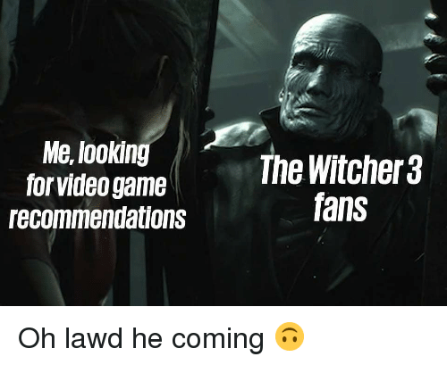 Memes, Game, and Video: Me, lookin  for video game  recommendations  The Witcher 3  fans Oh lawd he coming 🙃