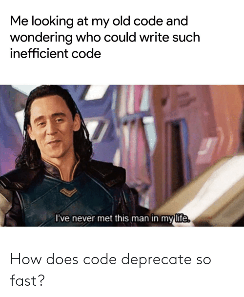 Life, Old, and Never: Me looking at my old code and  wondering who could write such  inefficient code  I've never met this man în my life. How does code deprecate so fast?