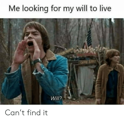 Me Looking: Me looking for my will to live  Will? Can't find it