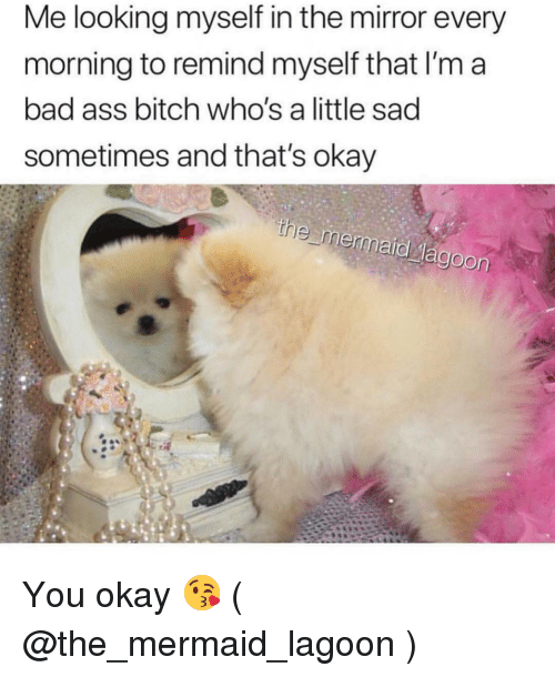 lagoon: Me looking myself in the mirror every  morning to remind myself that I'm a  bad ass bitch who's a little sad  sometimes and that's okay You okay 😘 ( @the_mermaid_lagoon )