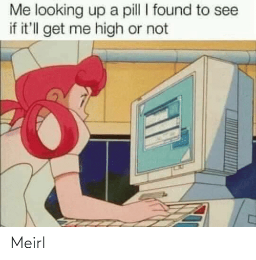 Me Looking: Me looking up a pill I found to see  if it'll get me high or not Meirl