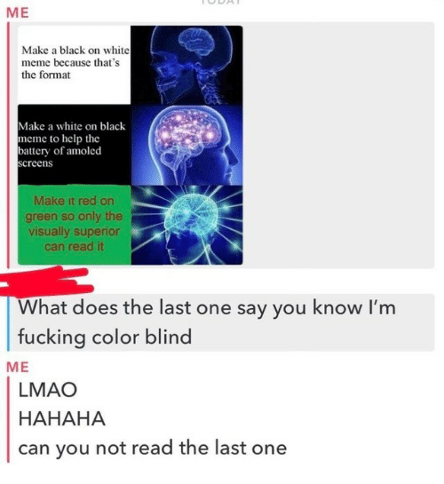 color blind: ME  Make a black on white  meme because that's  the format  Make a white on black  meme to help the  battery of amoled  creen  Make it red on  green so only the  visually superior  can read it  What does the last one say you know l'm  fucking color blind  ME  LMAO  HAHAHA  can you not read the last one