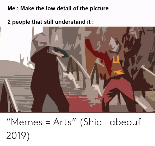 "Low: Me Make the low detail of the picture  2 people that still understand it ""Memes = Arts"" (Shia Labeouf 2019)"
