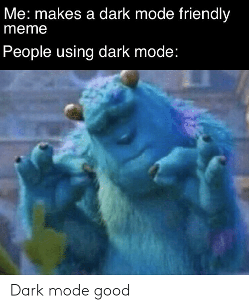 dark: Me: makes a dark mode friendly  meme  People using dark mode: Dark mode good