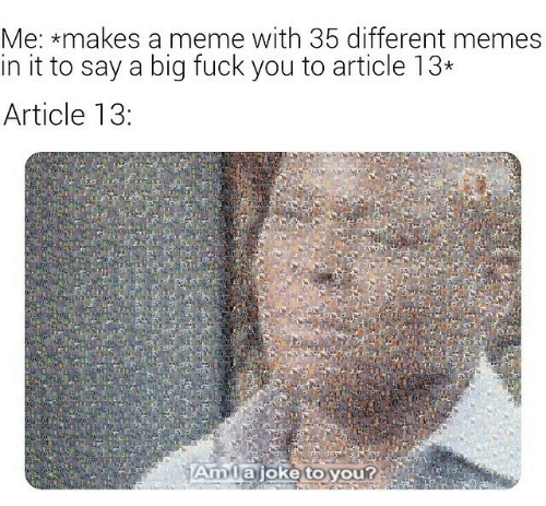 Meme With: Me: *makes a meme with 35 different memes  in it to say a biq fuck you to article 13*  Article 13:  Amta joke to you?