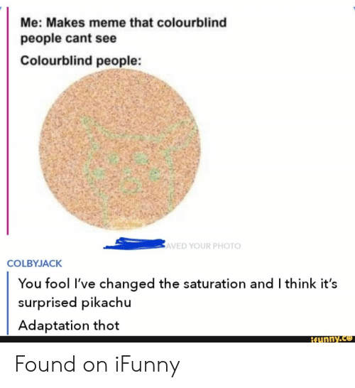 Meme That: Me: Makes meme that colourblind  people cant see  Colourblind people:  AVED YOUR PHOTO  COLBYJACK  You fool I've changed the saturation and I think it's  surprised pikachu  Adaptation thot  Rfunny.co Found on iFunny