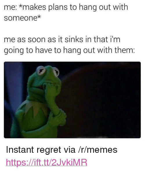"""Instant Regret: me: *makes plans to hang out with  someone  me as soon as it sinks in that i'm  going to have to hang out with them: <p>Instant regret via /r/memes <a href=""""https://ift.tt/2JvkiMR"""">https://ift.tt/2JvkiMR</a></p>"""