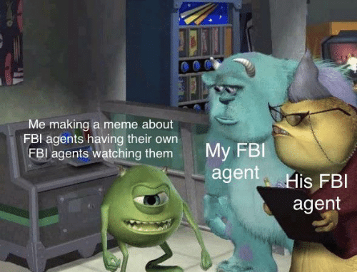 meme about: Me making a meme about  FBI agents having their own  FBI agents watching them  My FBI  agent His FBI  agent