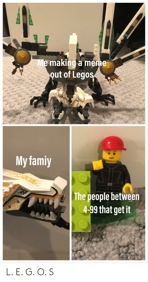 O S: Me making a meme  out of Legos  My famiy  The people between  4-99 that get it L. E. G. O. S