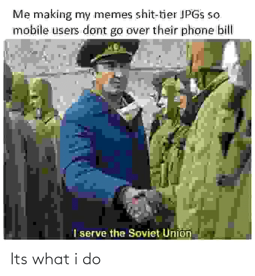 what i do: Me making my memes shit-tier JPGS so  mobile users dont go over their phone bill  I serve the Soviet Union Its what i do