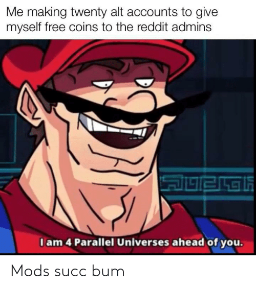 Alt Accounts: Me making twenty alt accounts to give  myself free coins to the reddit admins  I am 4 Parallel Universes ahead of you. Mods succ bum