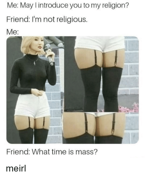 My Religion: Me: May I introduce you to my religion?  Friend: I'm not religious.  Me:  Friend: What time is mass'? meirl
