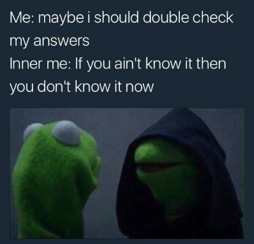 Answers, Double, and Check: Me: maybe i should double check  my answers  Inner me: If you ain't know it then  you don't know it now