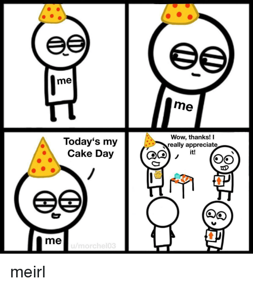 Wow Thanks: me  me  Today's my  Cake Day  Wow, thanks! I  really appreciate  it!  me meirl