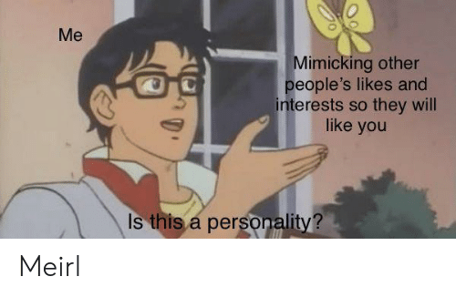 MeIRL, Personality, and Will: Me  Mimicking other  people's likes and  interests so they will  like you  Is this a personality? Meirl