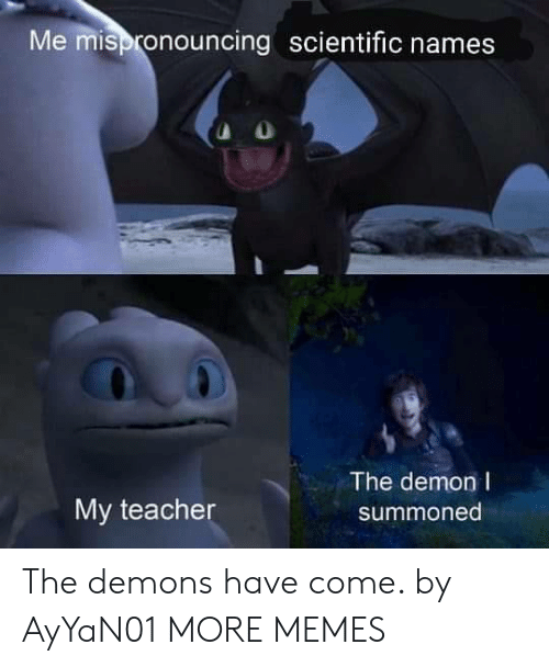 demons: Me mispronouncing scientific names  The demon I  My teacher  summoned The demons have come. by AyYaN01 MORE MEMES