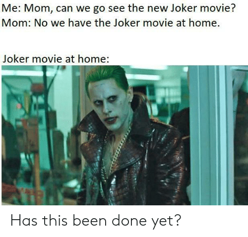 Can We Go: Me: Mom, can we go see the new Joker movie?  Mom: No we have the Joker movie at home.  Joker movie at home: Has this been done yet?