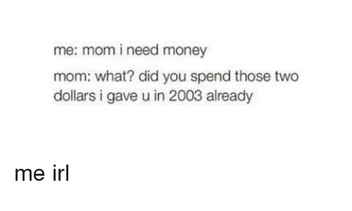 two dollars: me: mom i need money  mom: what? did you spend those two  dollars i gave u in 2003 already me irl