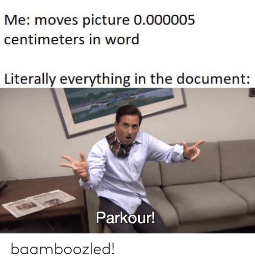 Parkour: Me: moves picture 0.000005  centimeters in word  Literally everything in the document:  Parkour! baamboozled!