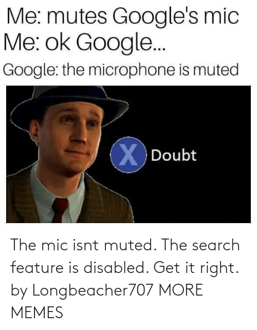 Feature: Me: mutes Google's mic  Me: ok Google..  Google: the microphone is muted  X Doubt The mic isnt muted. The search feature is disabled. Get it right. by Longbeacher707 MORE MEMES