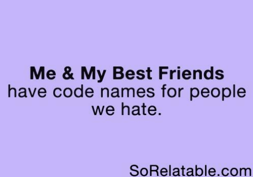 Code Names: Me & My Best Friends  have code names for people  we hate.  SoRelatable.com