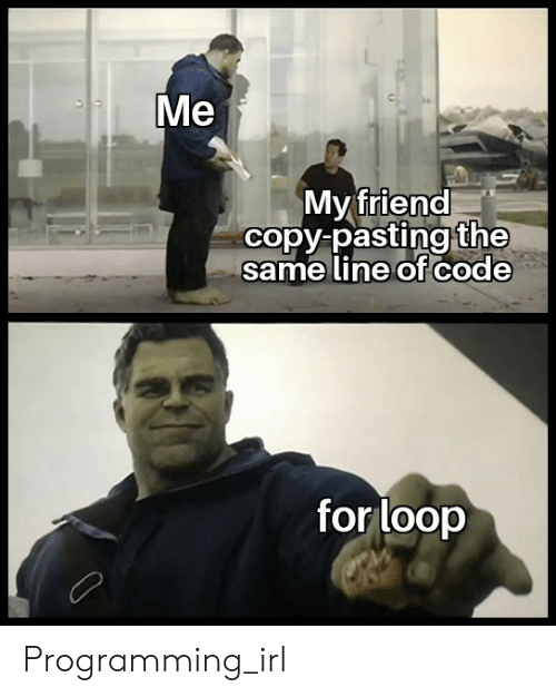 Programming, Irl, and Code: Me  My friend  copy pasting the  same line of code  for loop Programming_irl