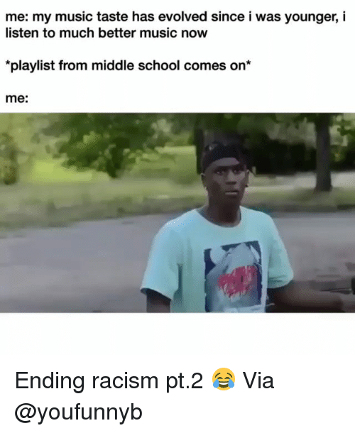 Funny, Music, and Racism: me: my music taste has evolved since i was younger, i  listen to much better music noww  playlist from middle school comes on  me: Ending racism pt.2 😂 Via @youfunnyb