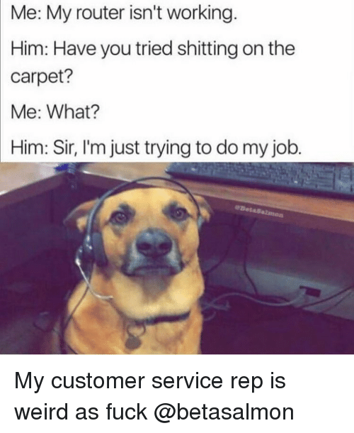 Funny, Weird, and Fuck: Me: My router isn't working.  Him: Have you tried shitting on the  carpet?  Me: What?  Him: Sir, I'm just trying to do my job My customer service rep is weird as fuck @betasalmon