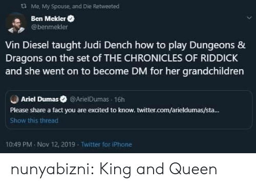 ben: Me, My Spouse and Die Retweeted  Ben Mekler  @benmekler  Vin Diesel taught Judi Dench how to play Dungeons &  Dragons on the set of THE CHRONICLES OF RIDDICK  and she went on to become DM for her grandchildren  Ariel Dumas @ArielDumas 16h  Please share a fact you are excited to know. twitter.com/arieldumas/sta...  Show this thread  10:49 PM Nov 12, 2019  Twitter for iPhone nunyabizni:  King and Queen
