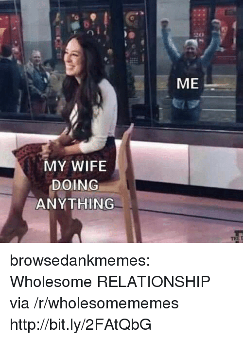 Tumblr, Blog, and Http: ME  MY WIFE  DOING  ANYTHING browsedankmemes:  Wholesome RELATIONSHIP via /r/wholesomememes http://bit.ly/2FAtQbG