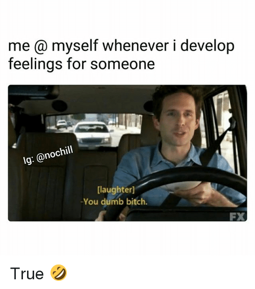 develope: me @ myself whenever i develop  feelings for someone  Ig: @nochill  [laughterl  -You dumb bitch.  FX True 🤣