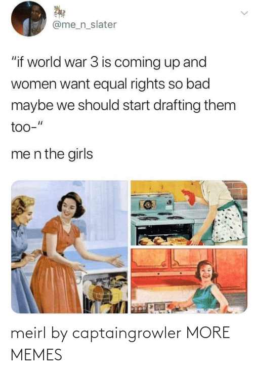 "Drafting: @me_n_slater  ""if world war 3 is coming up and  women want equal rights so bad  maybe we should start drafting them  too-""  me n the girls meirl by captaingrowler MORE MEMES"