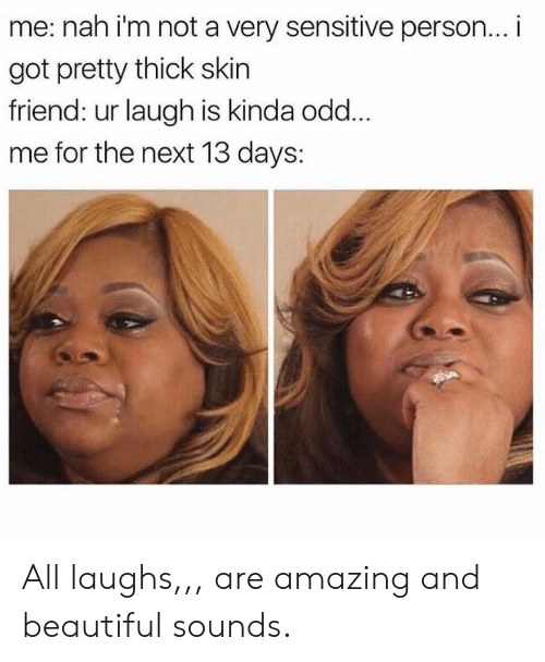 Beautiful, Amazing, and Got: me: nah i'm not a very sensitive person... i  got pretty thick skin  friend: ur laugh is kinda odd.  me for the next 13 days: All laughs,,, are amazing and beautiful sounds.