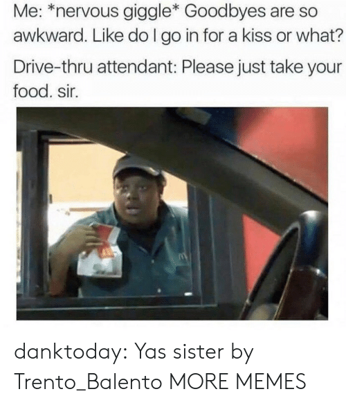 Dank, Food, and Memes: Me: *nervous giggle* Goodbyes are so  awkward. Like do I go in for a kiss or what?  Drive-thru attendant: Please just take your  food. sir. danktoday:  Yas sister by Trento_Balento MORE MEMES