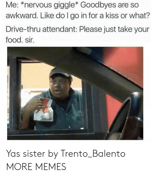 Attendant: Me: *nervous giggle* Goodbyes are so  awkward. Like do I go in for a kiss or what?  Drive-thru attendant: Please just take your  food. sir. Yas sister by Trento_Balento MORE MEMES
