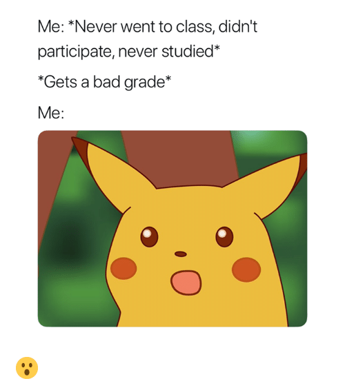 Bad, Never, and Class: Me: *Never went to class, didn't  participate, never studied*  Gets a bad grade*  Me: 😮