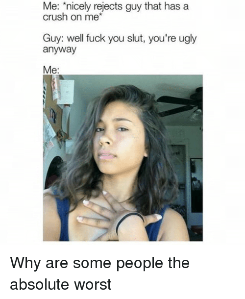 Slutting: Me: nicely rejects guy that has a  crush on me*  Guy: well fuck you slut, you're ugly  anyway  Me: Why are some people the absolute worst