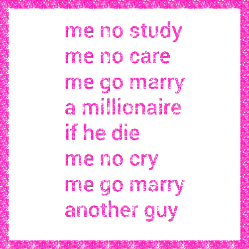 Another, Millionaire, and Study: me no study  me no care  me go marry  a millionaire  if he die  me no Crv  me go marry  another guy