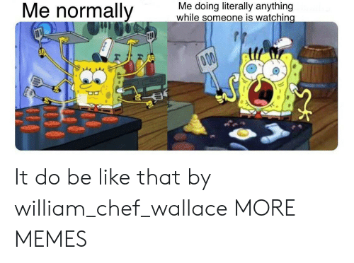 Chef: Me normally  Me doing literally anything  while someone is watching  000 It do be like that by william_chef_wallace MORE MEMES