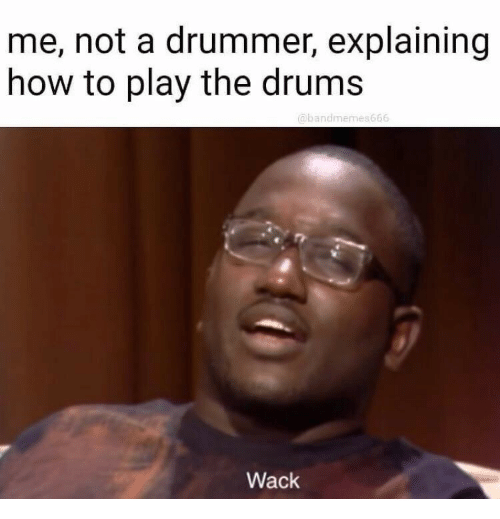 drummer: me, not a drummer, explaining  how to play the drums  @bandmemes666  Wack