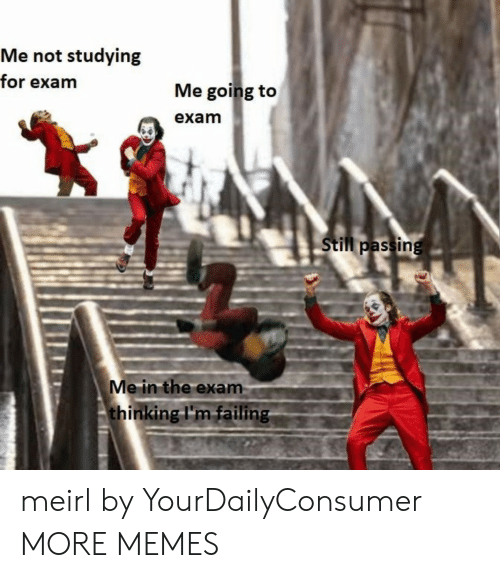 failing: Me not studying  for exam  Me going to  exam  Still passing  Me in the exam  thinking I'm failing meirl by YourDailyConsumer MORE MEMES