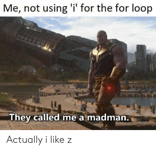 They, For, and Loop: Me, not using 'i' for the for loop  They called me a madman. Actually i like z
